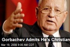 Gorbachev Admits He's Christian