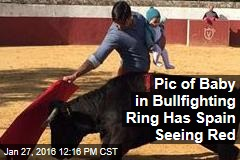 Pic of Baby In Bullfighting Ring Has Spain Seeing Red