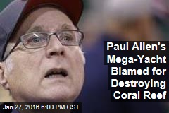 Paul Allen's Mega-Yacht Blamed for Destroying Coral Reef