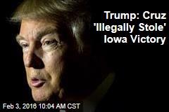 Trump: Cruz 'Illegally Stole' Iowa Victory