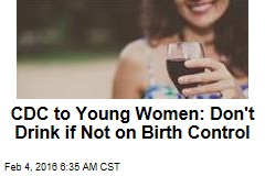 CDC to Women: Don't Drink if You Might Get Pregnant