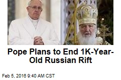 Pope Plans to End 1K-Year-Old Russian Rift
