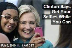Clinton Says Get Your Selfies While You Can