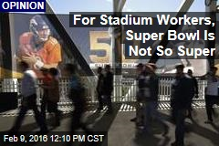 For Stadium Workers, Super Bowl Is Not So Super