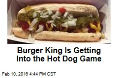 Burger King Is Getting Into the Hot Dog Game