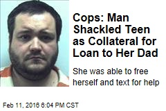 Cops: Man Shackled Teen as Collateral for Loan to Her Dad