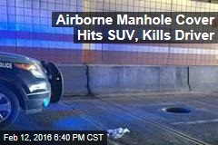 Airborne Manhole Cover Hits SUV, Kills Driver