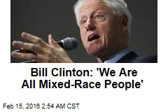 Bill Clinton: 'We Are All Mixed-Race'