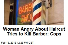 Woman Angry About Haircut Tries to Kill Barber: Cops