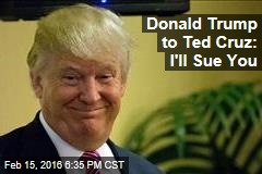 Donald Trump to Ted Cruz: I'll Sue You