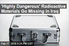 'Highly Dangerous' Radioactive Materials Go Missing in Iraq