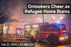 Onlookers Cheer as Refugee Home Burns