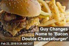 Guy Changes Name to 'Bacon Double Cheeseburger'