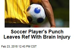 Soccer Player's Punch Leaves Ref With Brain Injury
