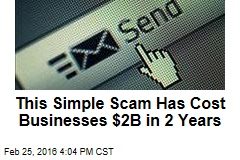 This Simple Scam Has Cost Businesses $2B in 2 Years