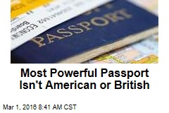 Most Powerful Passport Isn't American or British