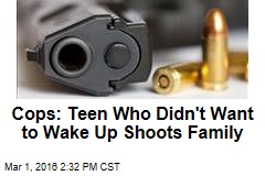Cops: Teen Who Didn't Want to Wake Up Shoots Family