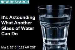It's Astounding What Another Glass of Water Can Do