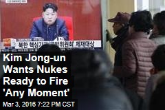 Kim Jong-un Wants Nuclear Weapons Ready to Fire 'Any Moment'