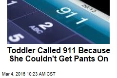 Toddler Called 911 Because She Couldn't Get Pants On