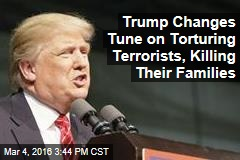 Trump Changes Tune on Torturing Terrorists, Killing Their Families