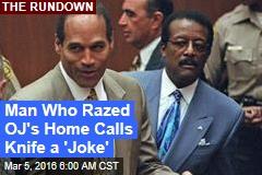Man Who Razed OJ's Home Calls Knife a 'Joke'