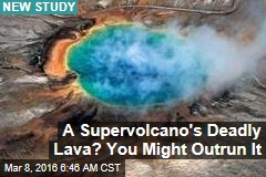 A Supervolcano's Deadly Lava? You Might Outrun It