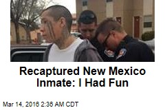 Recaptured New Mexico Inmate: I Had Fun