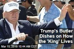 Trump's Butler Dishes on How the 'King' Lives