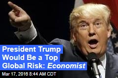 President Trump Would Be a Top Global Risk: Economist