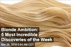 Blonde Ambition: 5 Most Incredible Discoveries of the Week
