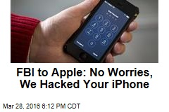 FBI to Apple: No Worries, We Hacked Your iPhone