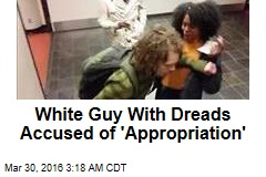 White Guy With Dreads Accused of 'Appropriation'
