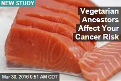 Vegetarian Ancestors Affect Your Cancer Risk