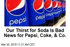 Our Thirst for Soda Is Bad News for Pepsi, Coke, & Co.