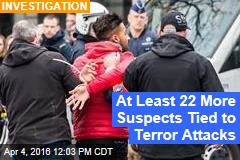 At Least 22 More Suspects Tied to Terror Attacks
