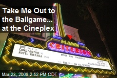 Take Me Out to the Ballgame... at the Cineplex