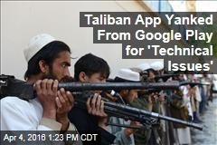 Taliban App Yanked From Google Play for 'Technical Issues'