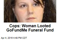 Cops: Woman Looted GoFundMe Funeral Fund