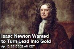Isaac Newton Wanted to Turn Lead Into Gold
