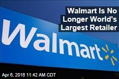 Walmart Is No Longer World's Largest Retailer
