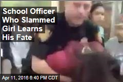 School Officer Who Slammed Girl Learns His Fate