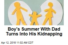 Boy's Summer With Dad Turns Into His Kidnapping