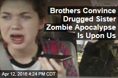 Brothers Convince Drugged Sister Zombie Apocalypse Is Upon Us