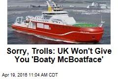 Sorry, Trolls: UK Won't Give You 'Boaty McBoatface'