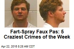 Fart-Spray Faux Pas: 5 Craziest Crimes of the Week