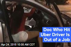 Doc Who Hit Uber Driver Is Out of a Job