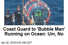 Coast Guard to 'Bubble Man' Running on Ocean: Um, No