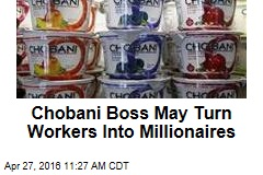 Chobani Boss May Turn Workers Into Millionaires