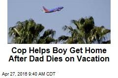 Cop Helps Boy Get Home After Dad Dies on Vacay